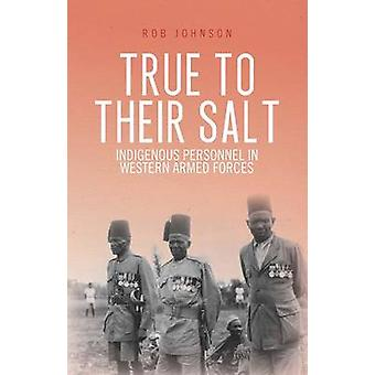 True to Their Salt - Indigenous Personnel in Western Armed Forces by R