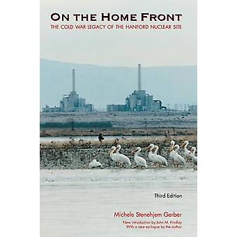 On the Home Front The Cold War Legacy of the Hanford Nuclear Site by Gerber & Michele Stenehjem
