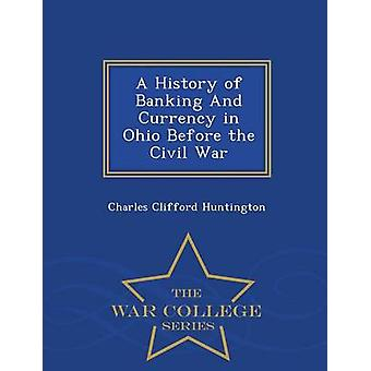 A History of Banking And Currency in Ohio Before the Civil War  War College Series by Huntington & Charles Clifford