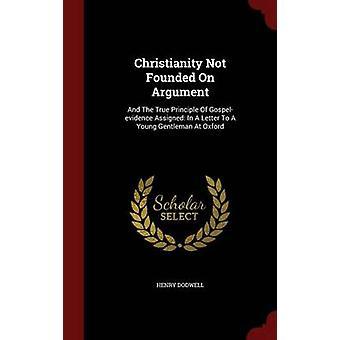 Christianisme ne pas fondé sur l'Argument et le vrai principe de Gospelevidence assigné dans une lettre à un jeune gentilhomme à Oxford par Dodwell & Henry