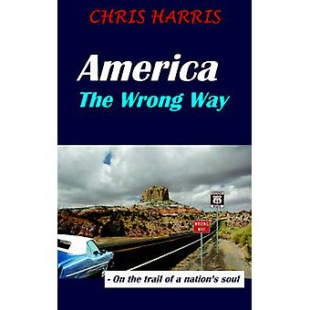 America the Wrong Way  On the Trail of a Nations Soul by Harris & Chris