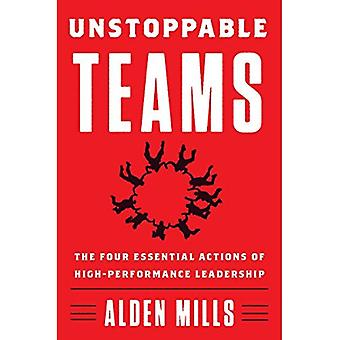 Unstoppable Teams: The Four� Essential Actions of High-Performance Leadership