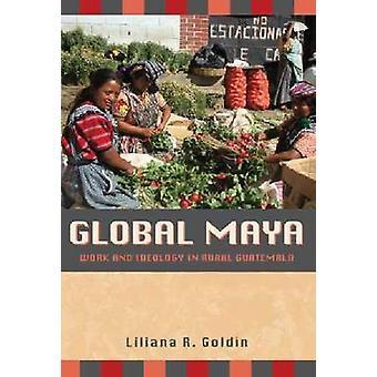 Global Maya - Work and Ideology in Rural Guatemala by Liliana R. Goldi