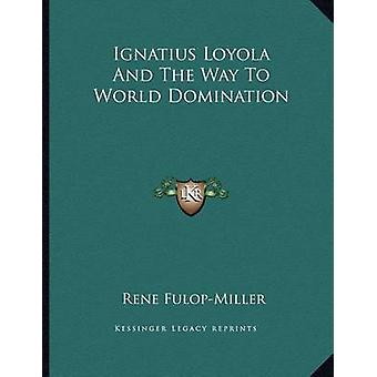 Ignatius Loyola and the Way to World Domination by Rene Fulop-Miller