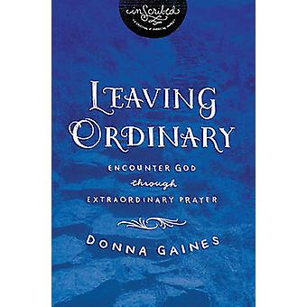 Leaving Ordinary - Encounter God Through Extraordinary Prayer by Donna