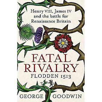 Rivalité fatale, Flodden en 1513: Henry VIII, James IV et la bataille pour la Grande-Bretagne de la Renaissance