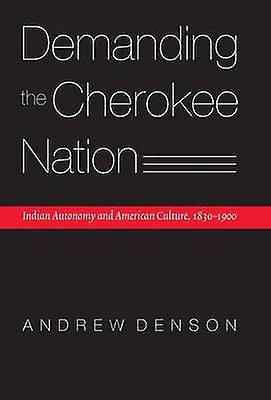 Dehommeding the Cherokee Nation Indian Autonomy and American Culture 18301900 by Denson & Andrew