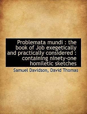 Problemata Mundi The Book of Job Exegetically and Practically Considerouge Containing NinetyOne H by Thomas & David