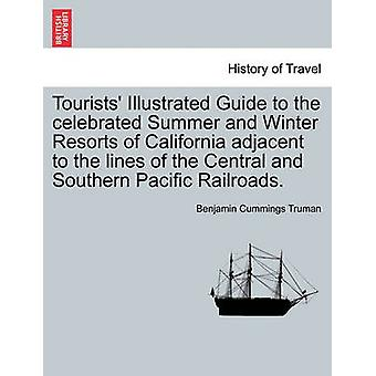 Tourists Illustrated Guide to the celebrated Summer and Winter Resorts of California adjacent to the lines of the Central and Southern Pacific Railroads. by Truman & Benjamin Cummings