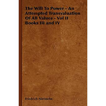 The Will to Power  An Attempted Transvaluation of All Values  Vol II Books III and IV by Nietzsche & Friedrich Wilhelm