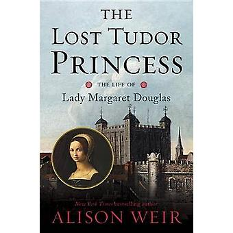 The Lost Tudor Princess - The Life of Lady Margaret Douglas by Alison