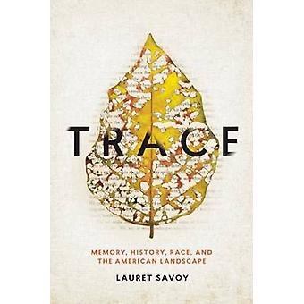 Trace - Memory - History - Race - and the American Landscape by Lauret