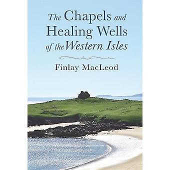 The Chapels and Healings Wells of the Western Isles by Finlay MacLeod
