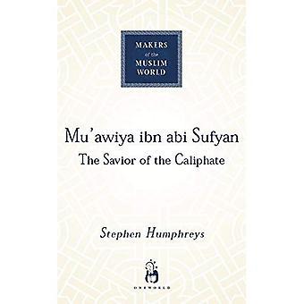 Mu'awiya Ibn Abi Sufyan: The Saviour of the Caliphate (Makers Muslim World)