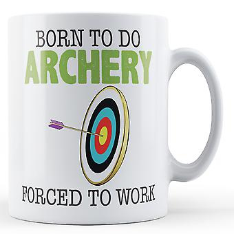 Decorative Writing Born To Do Archery, Forced To Work Printed Mug