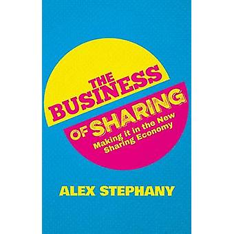 The Business of Sharing - Making it in the New Sharing Economy by Alex