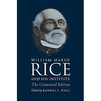 William Marsh Rice and His Institute - The Centennial Edition by Randa
