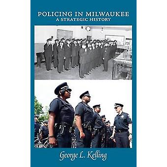 Policing in Milwaukee - A Strategic History by George L. Kelling - 978