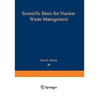 Scientific Basis for Nuclear Waste Management Volume 3 by Moore & John G.