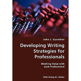 Developing writing Strategies for Professionals Meshing Value with each Professional by Guenther & John J.