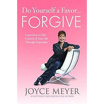 Do Yourself a Favor... Forgive - Learn How to Take Control of Your Lif