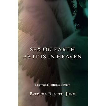 Sex on Earth as It Is in Heaven - A Christian Eschatology of Desire by
