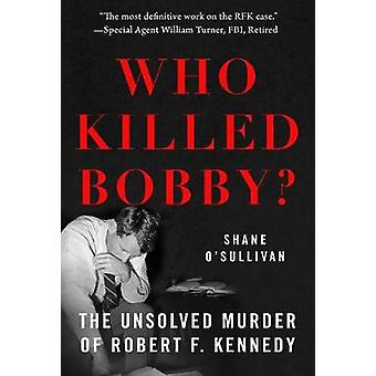 Who Killed Bobby? - The Unsolved Murder of Robert F. Kennedy by Shane