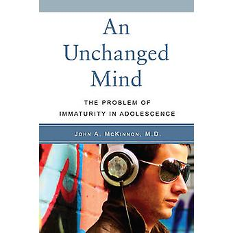 An Unchanged Mind - The Problem of Immaturity in Adolescence by John M