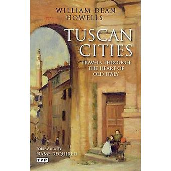 Tuscan Cities - Travels Through the Heart of Old Italy by William Dean