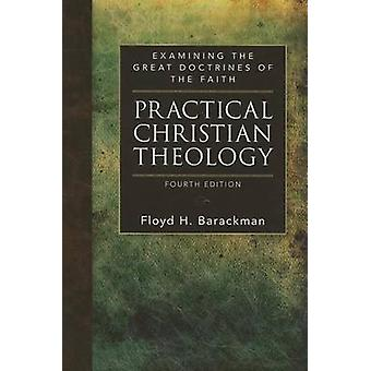 Practical Christian Theology - Examining the Great Doctrines of the Fa