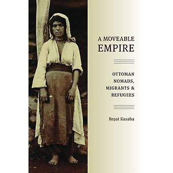 A Moveable Empire - Ottoman Nomads - Migrants - and Refugees by Resat