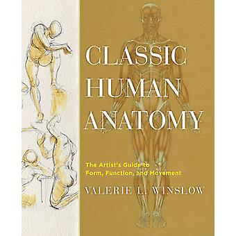 Classic Human Anatomy - The Artist's Guide to Form - Function - and Mo