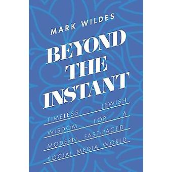 Beyond the Instant - Timeless Jewish Wisdom for a Modern - Fast-Paced