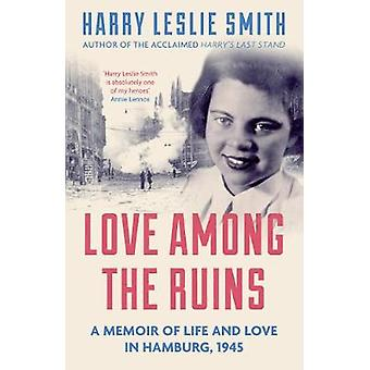 Love Among the Ruins - A Memoir of Life and Love in Hamburg - 1945 by