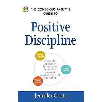 The Conscious Parent's Guide to Positive Discipline - A Mindful Approa