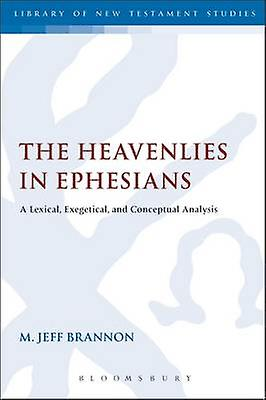 The Heavenlies in Ephesians A Lexical Exegetical and Conceptual Analysis by Brannon & M. Jeff