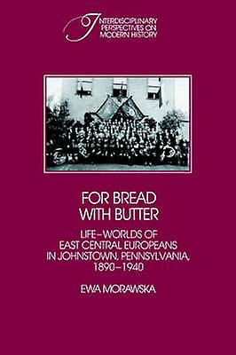For Bread with Butter The LifeWorlds of East Central Europeans in Johnstown Pennsylvania 1890 1940 by Morawska & Ewa