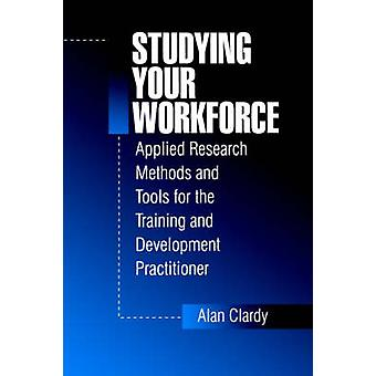 Studying Your Workforce Applied Research Methods and Tools for the Training and Development Practitioner by Clardy & Alan B.