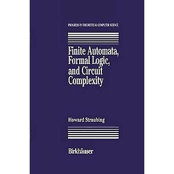 Finite Automata Formal Logic and Circuit Complexity by Straubing & Howard