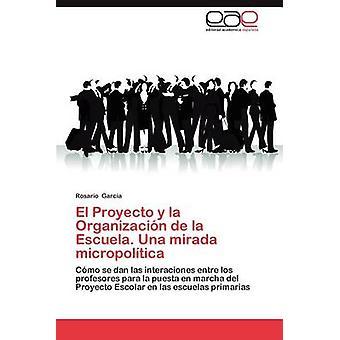 El Proyecto y La Organizacion de La Escuela. Una Mirada Micropolitica by Garc a. & Rosario