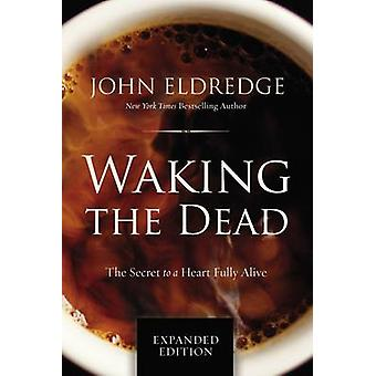 Waking the Dead - The Secret to a Heart Fully Alive by John Eldredge -