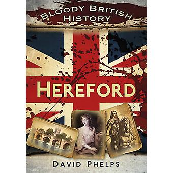 Bloody British History - Hereford by David Phelps - 9780752480909 Book