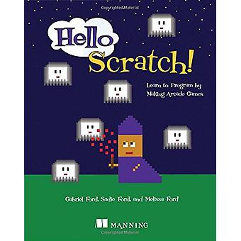 Hello Scratch! - Learn to Program by Making Arcade Games by Gabriel Fo