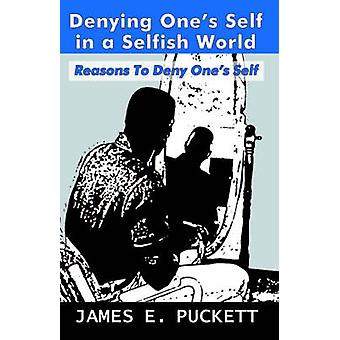 Denying Ones Self in a Selfish World by Puckett & James E. & Sr.