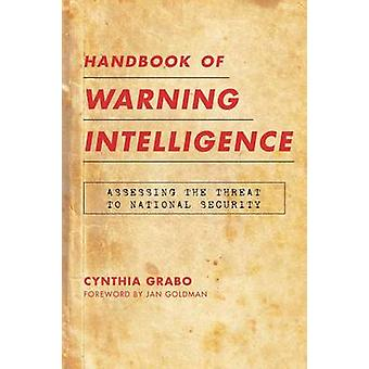 Handbook of Warning Intelligence Assessing the Threat to National Security by Grabo & Cynthia M.