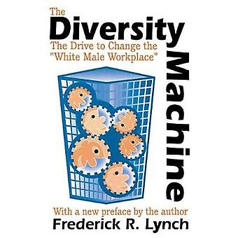 The Diversity Machine The Drive to Change the White Male Workplace by Lynch & Frederick R.