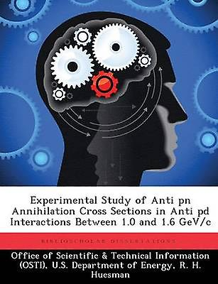 ExperiHommestal Study of Anti pn Annihilation Cross Sections in Anti pd Interactions Between 1.0 and 1.6 GeVc by Office of Scientific & Technical Informa