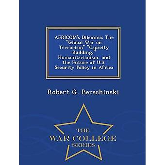 AFRICOMs Dilemma The Global War on Terrorism Capacity Building Humanitarianism and the Future of U.S. Security Policy in Africa  War College Series by Berschinski & Robert G.