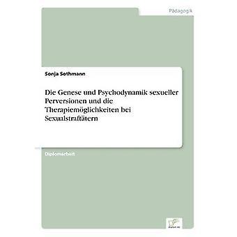 Die Genese und Psychodynamik sexueller Perversionen und die Therapiemglichkeiten bei Sexualstrafttern av Sothmann & Sonja