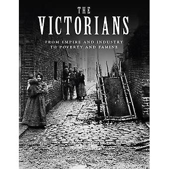 The Victorians - From Empire and Industry to Poverty and Famine by Joh